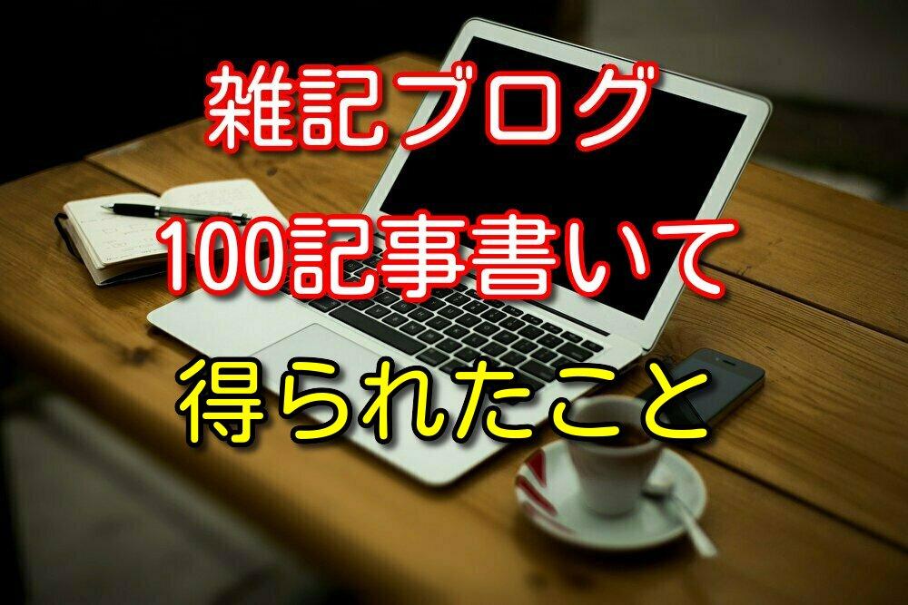 僕が雑記ブログ100記事書いて得られたことを4つ紹介する